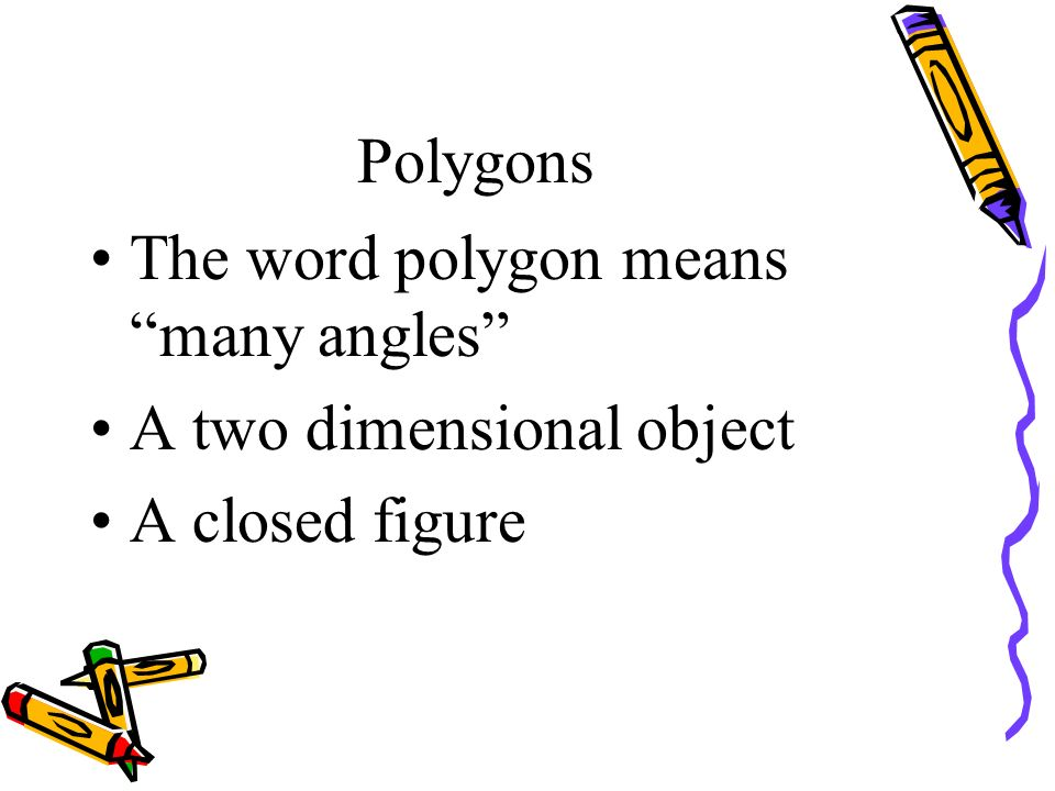 Polygons The word polygon means many angles A two dimensional object A closed figure