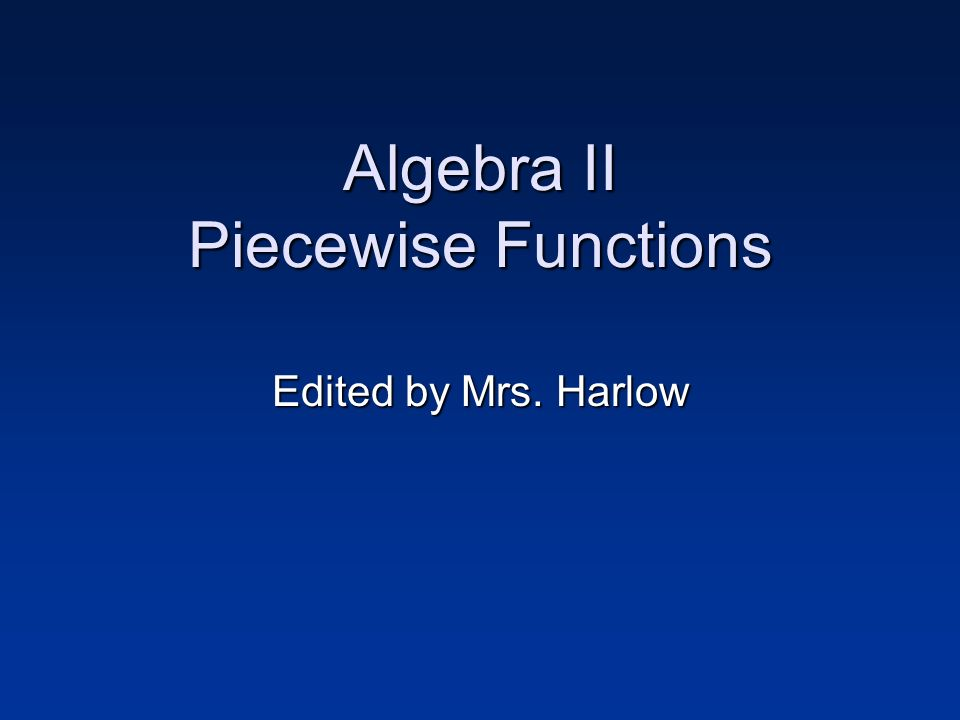 Algebra II Piecewise Functions Edited by Mrs. Harlow