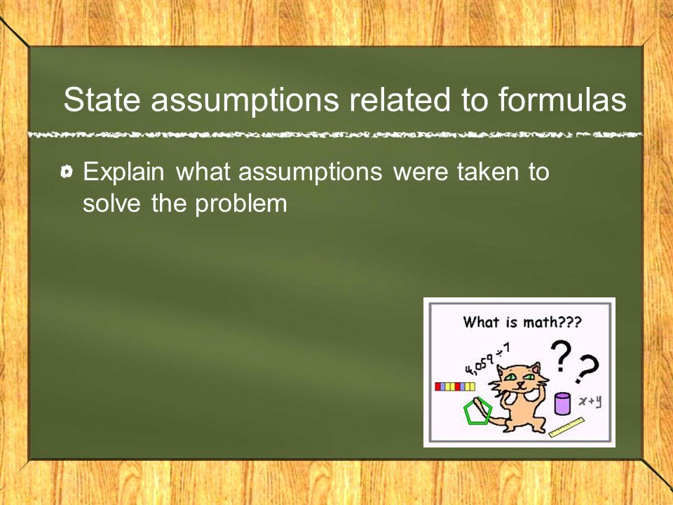 State assumptions related to formulas Explain what assumptions were taken to solve the problem