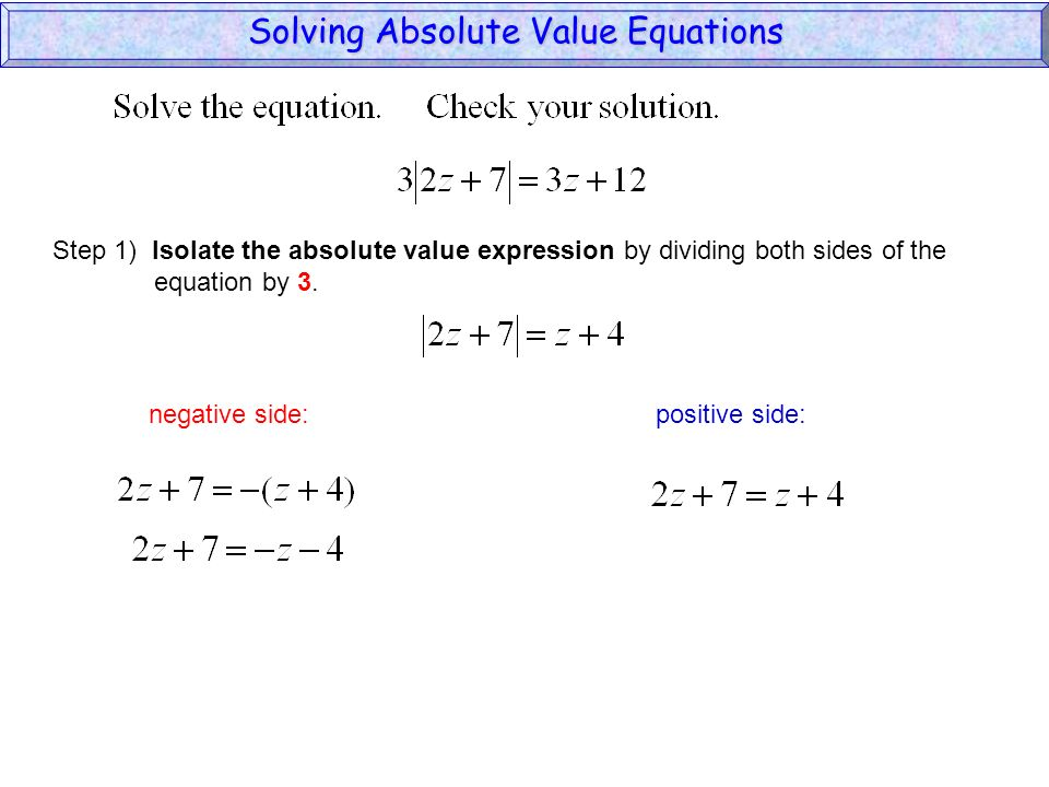 Solving Absolute Value Equations negative side: positive side: Step 1) Isolate the absolute value expression by dividing both sides of the equation by