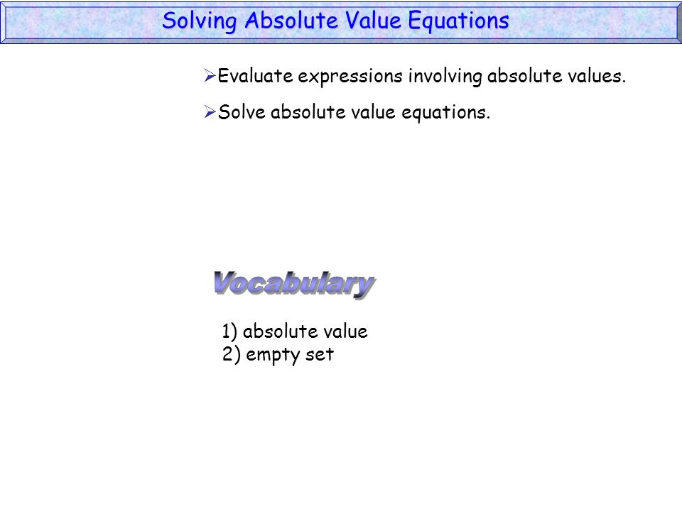 1) absolute value 2) empty set Evaluate expressions involving absolute values. Solve absolute value equations. Solving Absolute Value Equations