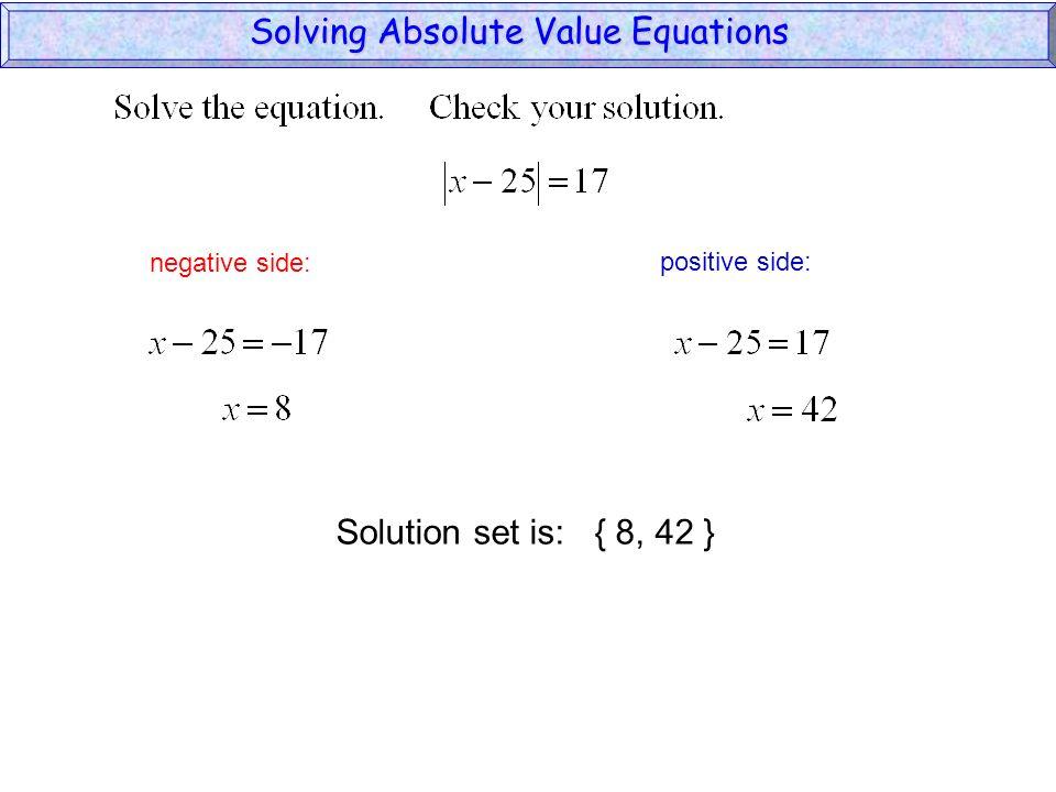 Solving Absolute Value Equations negative side: positive side: Solution set is: { 8, 42 }