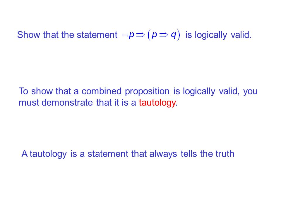 Show that the statement is logically valid. To show that a combined proposition is logically valid, you must demonstrate that it is a tautology. A tau