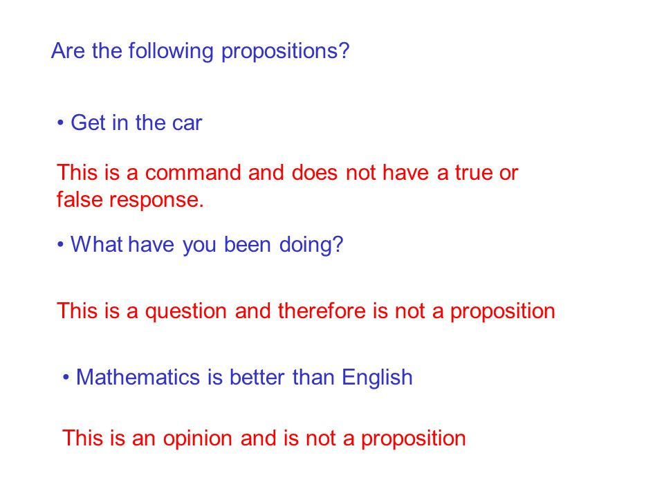 Are the following propositions? Get in the car This is a command and does not have a true or false response. What have you been doing? This is a quest