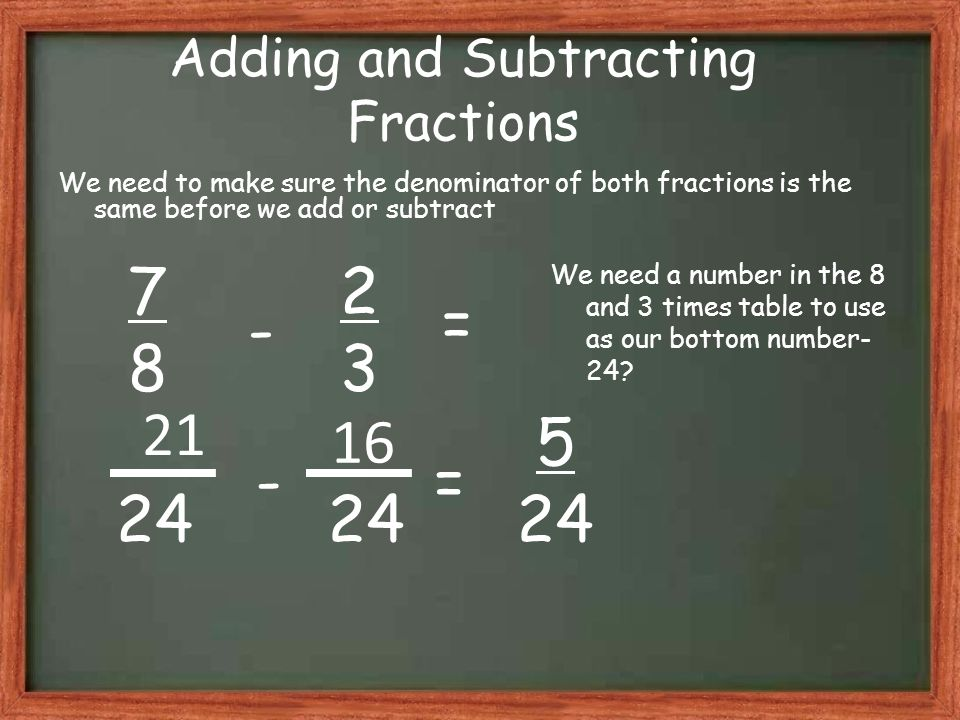 Adding and Subtracting Fractions We need to make sure the denominator of both fractions is the same before we add or subtract 7878 2323 5 24 - = 24 -= 21 We need a number in the 8 and 3 times table to use as our bottom number- 24.