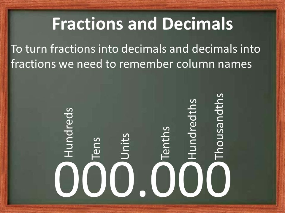 Fractions and Decimals To turn fractions into decimals and decimals into fractions we need to remember column names 000.000 Hundreds TensUnitsTenthsHundredthsThousandths