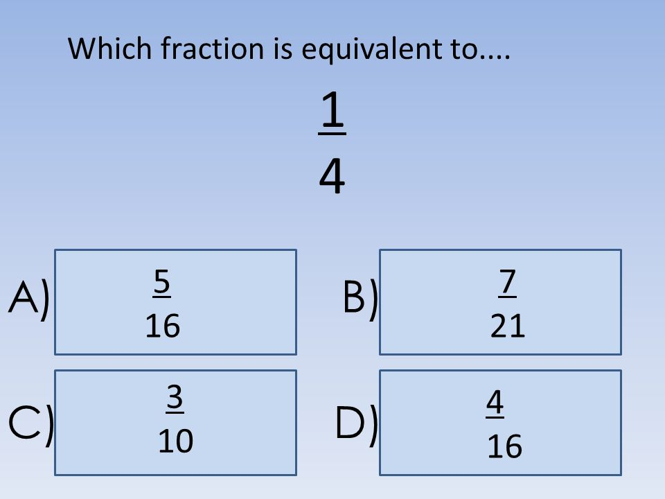 A)B) C)D) 1414 7 21 5 16 3 10 4 16 Which fraction is equivalent to....