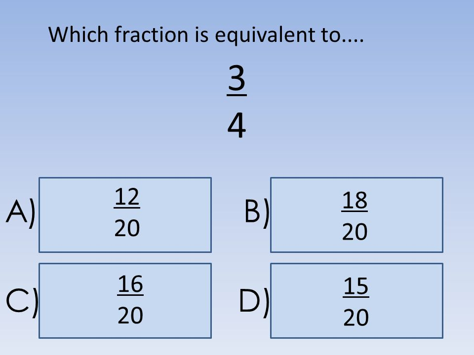 A)B) C)D) 3434 15 20 Which fraction is equivalent to.... 18 20 12 20 16 20