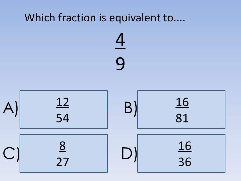A)B) C)D) 4949 16 36 Which fraction is equivalent to.... 12 54 16 81 8 27
