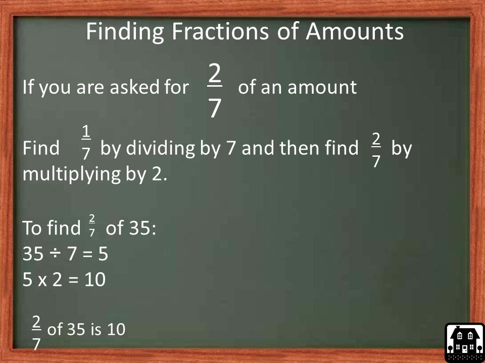 Finding Fractions of Amounts 2727 If you are asked for of an amount Find by dividing by 7 and then find by multiplying by 2.