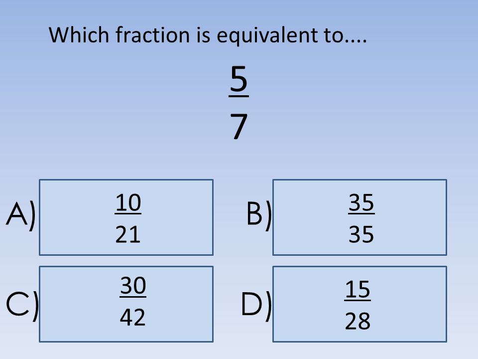 A)B) C)D) 5757 30 42 Which fraction is equivalent to.... 10 2135 15 28
