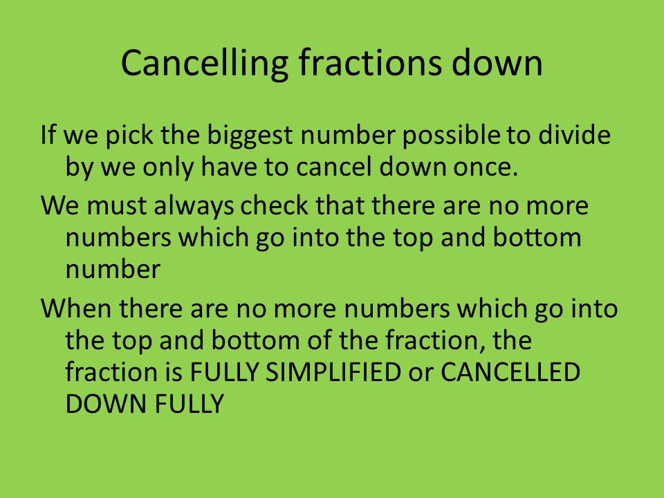 Cancelling fractions down If we pick the biggest number possible to divide by we only have to cancel down once.
