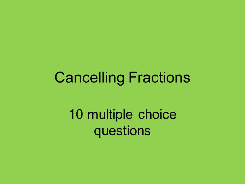 Cancelling Fractions 10 multiple choice questions