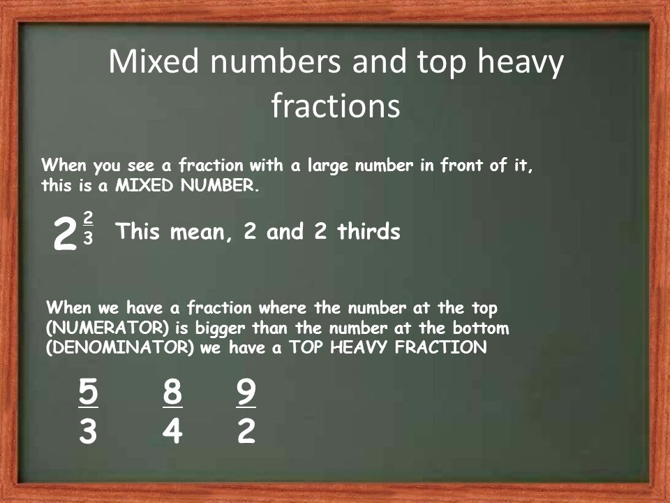 Mixed numbers and top heavy fractions When you see a fraction with a large number in front of it, this is a MIXED NUMBER.