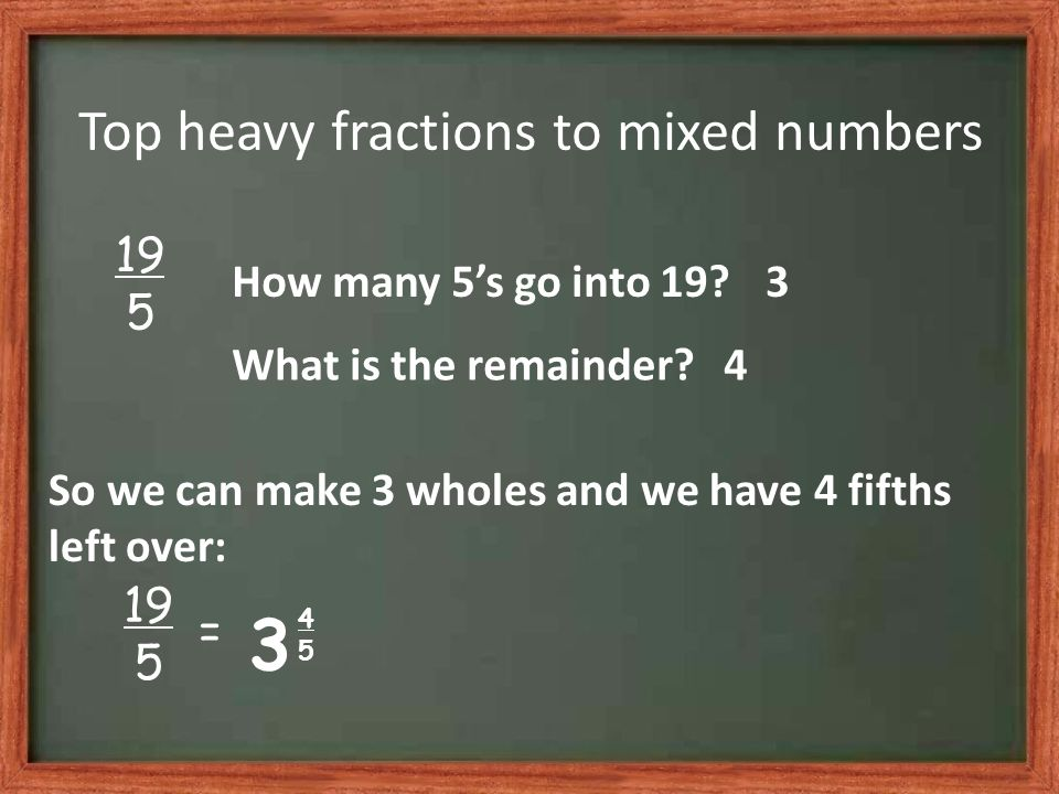 Top heavy fractions to mixed numbers 19 5 How many 5s go into 19?3 What is the remainder?4 So we can make 3 wholes and we have 4 fifths left over: 3 4545 19 5 =