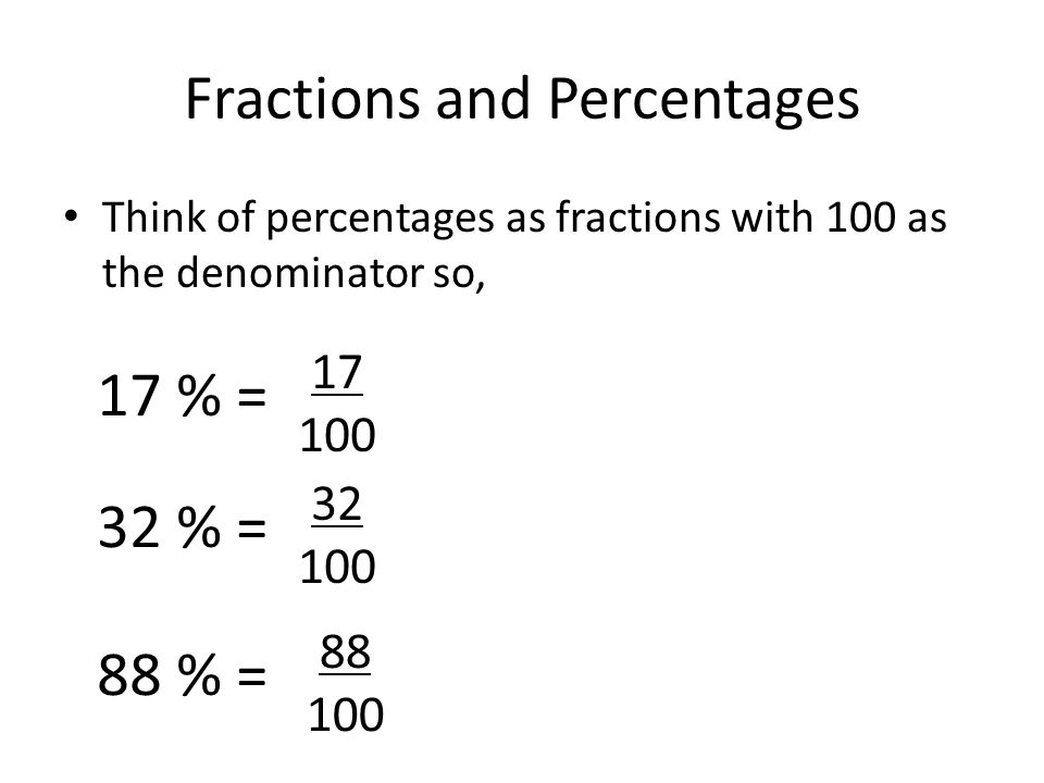 Fractions and Percentages Think of percentages as fractions with 100 as the denominator so, 17 % = 32 % = 88 % = 17 100 32 100 88 100