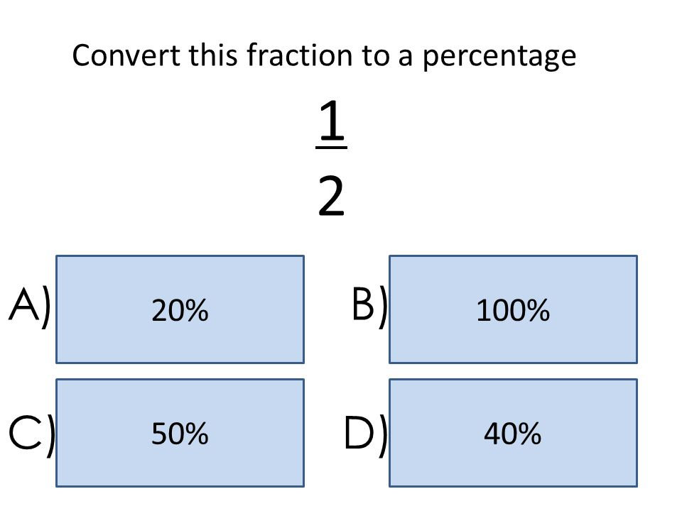 50% 20% 40% 100% A)B) C)D) Convert this fraction to a percentage 1212