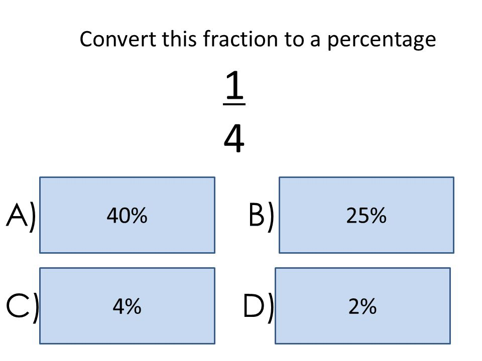 25%40% 2%4% A)B) C)D) Convert this fraction to a percentage 1414