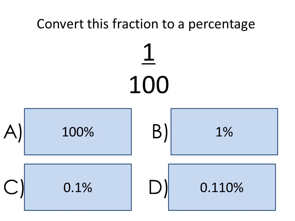 1%100% 0.110%0.1% A)B) C)D) Convert this fraction to a percentage 1 100