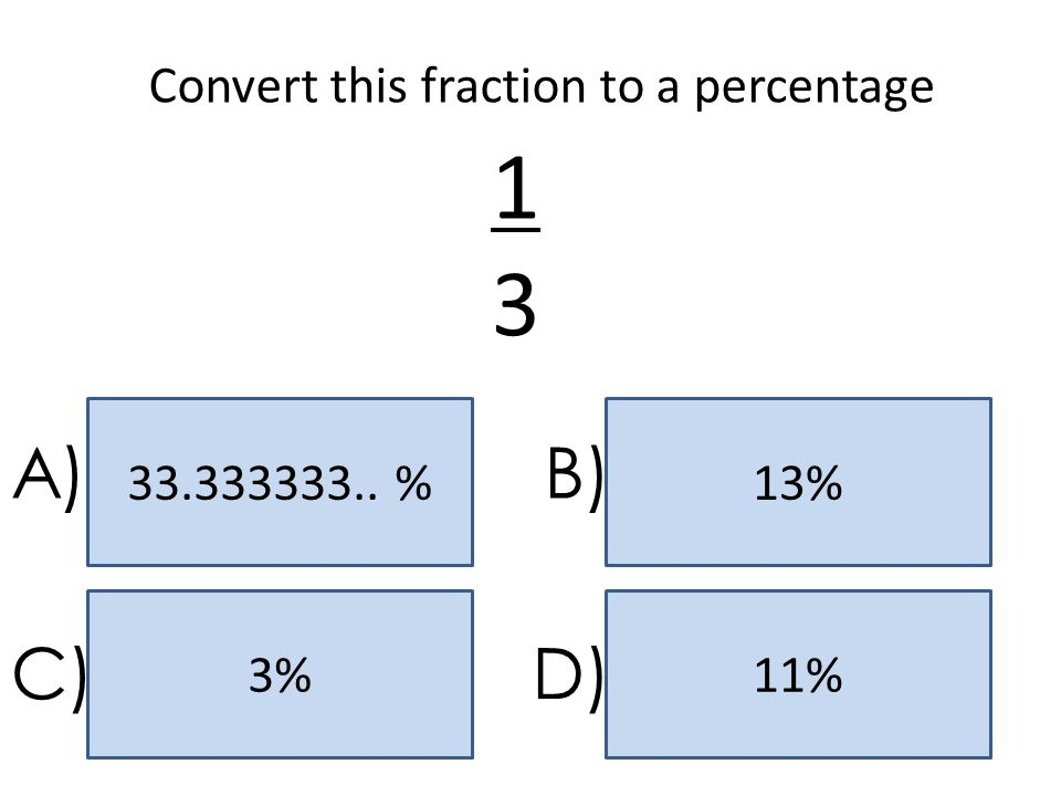 33.333333.. %13% 11%3% A)B) C)D) Convert this fraction to a percentage 1313