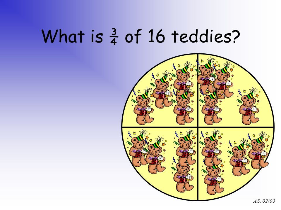 AS. 02/03 What is ¾ of 16 teddies?