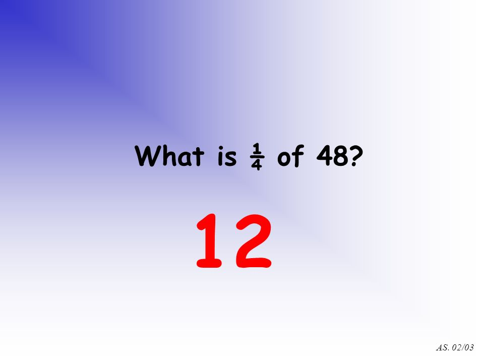 AS. 02/03 Now you can find fractions of quantities! What is ½ of 48? 24