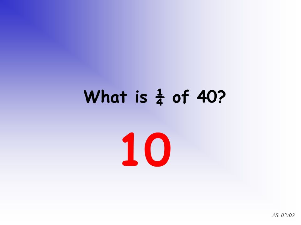 AS. 02/03 What is ¼ of 48? 12