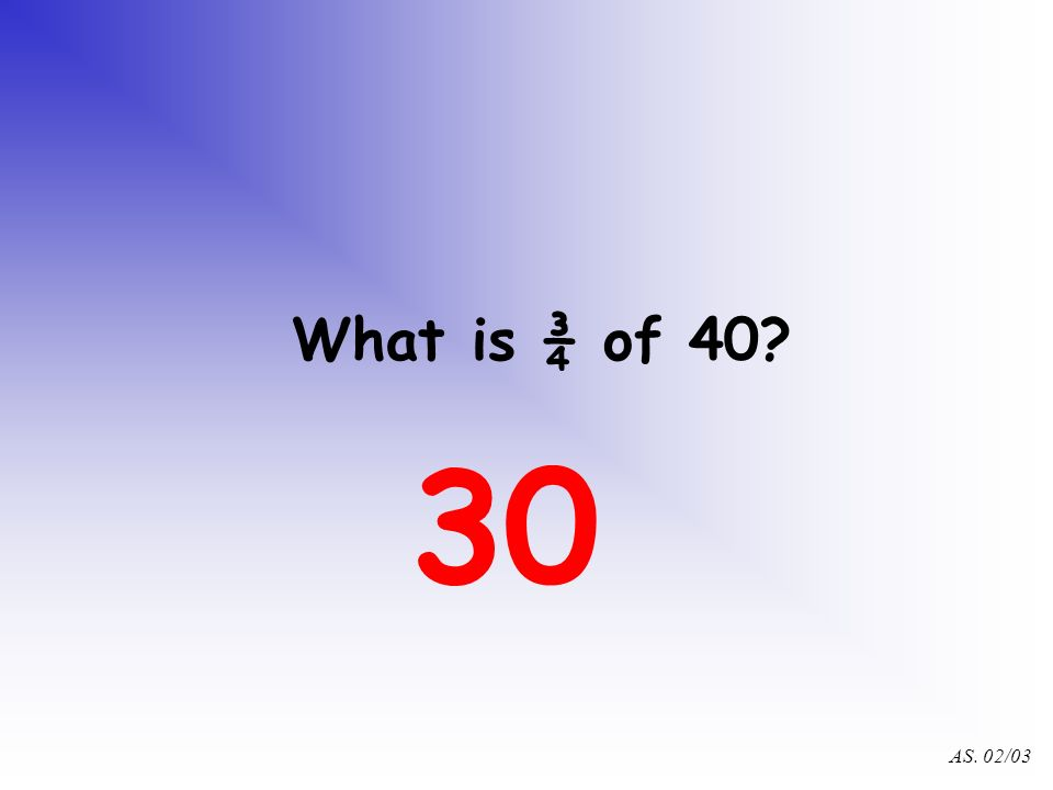 AS. 02/03 What is ¼ of 40? 10