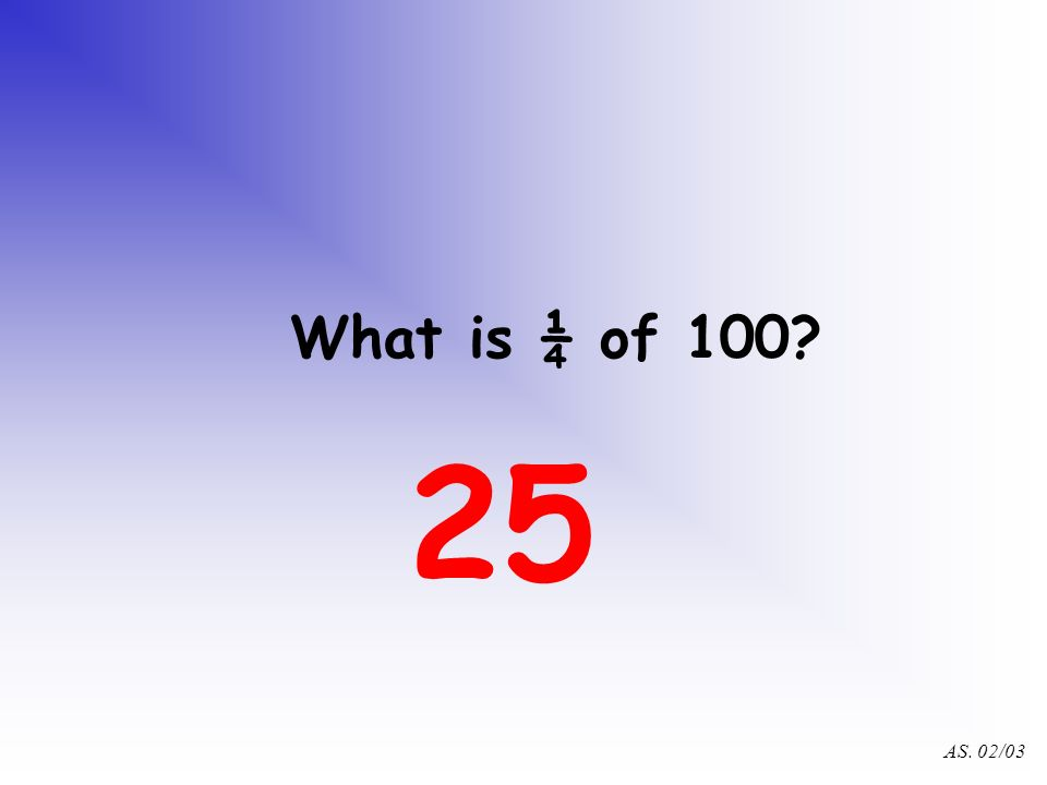 AS. 02/03 What is ¾ of 40? 30