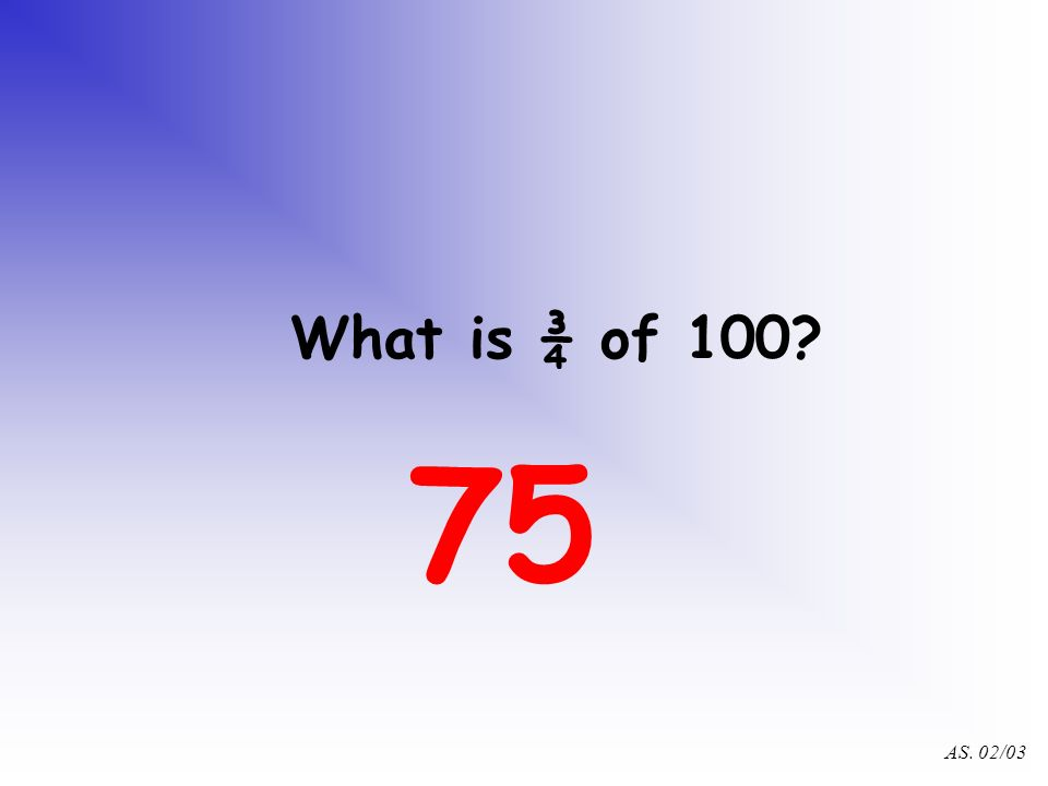 AS. 02/03 What is ¼ of 100? 25