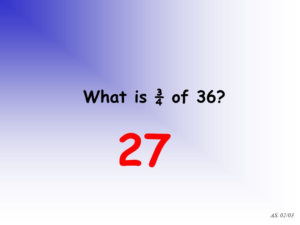 AS. 02/03 What is ¼ of 36? 9