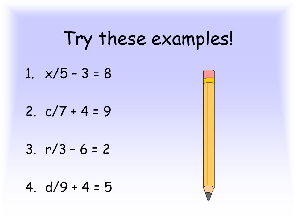 Try these examples! 1.x/5 – 3 = 8 2.c/7 + 4 = 9 3.r/3 – 6 = 2 4.d/9 + 4 = 5