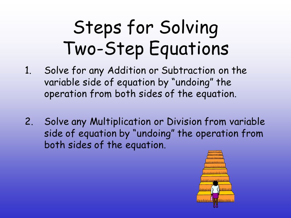 Steps for Solving Two-Step Equations 1.Solve for any Addition or Subtraction on the variable side of equation by undoing the operation from both sides