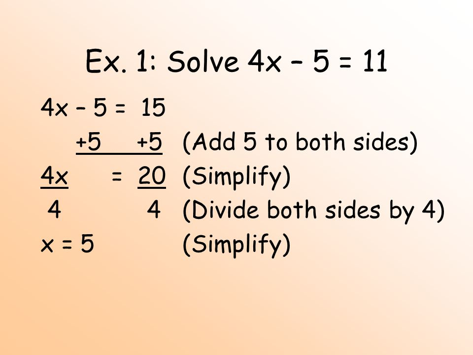 Ex. 1: Solve 4x – 5 = 11 4x – 5 = 15 +5 +5(Add 5 to both sides) 4x = 20(Simplify) 4 4(Divide both sides by 4) x = 5(Simplify)