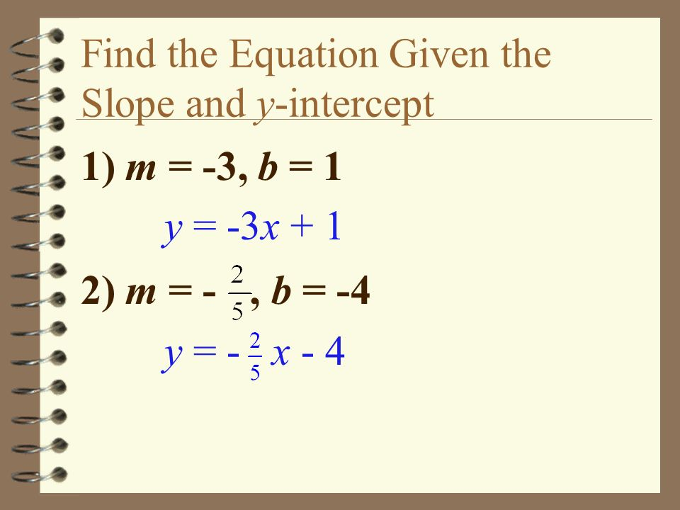 Find the Equation Given the Slope and y-intercept 1) m = -3, b = 1 y = -3x + 1 2) m = -, b = -4 y = - x - 4
