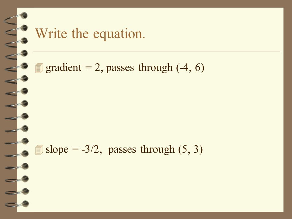 Write the equation. 4 gradient = 2, passes through (-4, 6) 4 slope = -3/2, passes through (5, 3)