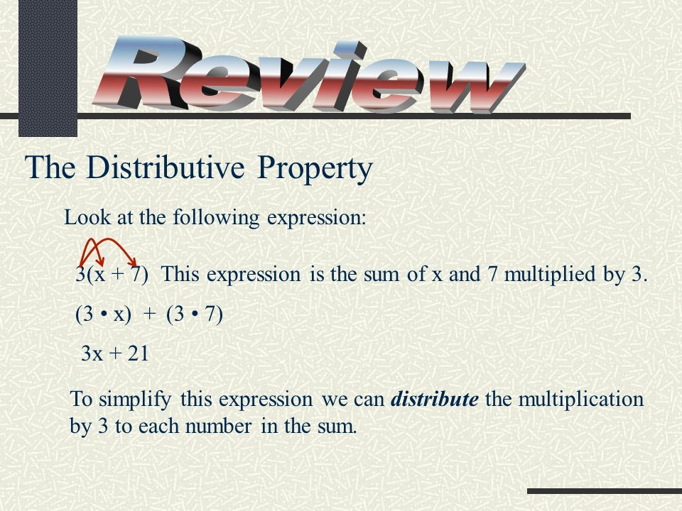 The Distributive Property Look at the following expression: 3(x + 7) This expression is the sum of x and 7 multiplied by 3. To simplify this expressio