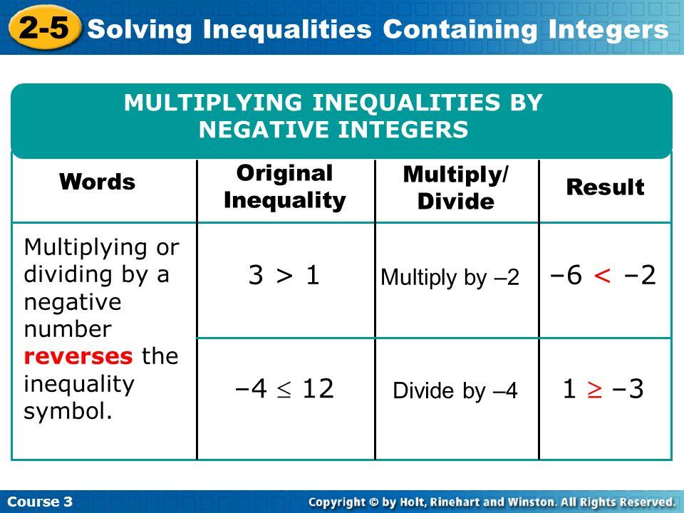 Course 3 2-5 Solving Inequalities Containing Integers 3 > 1 –4 12 Multiply by –2 Divide by –4 1 –3 –6 < –2 MULTIPLYING INEQUALITIES BY NEGATIVE INTEGE