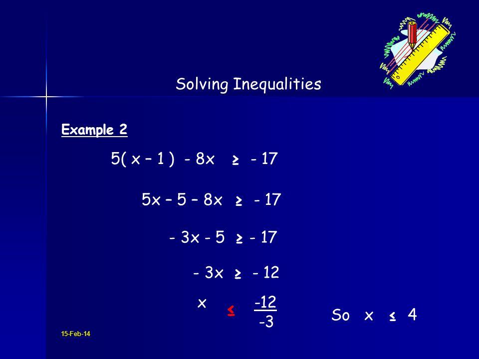 15-Feb-14 Solving Inequalities Example 2 5( x – 1 ) - 8x - 17 5x – 5 – 8x - 17 - 3x - 5 - 17 - 3x - 12 x -12 -3 So x 4