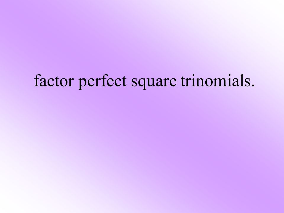 factor perfect square trinomials.