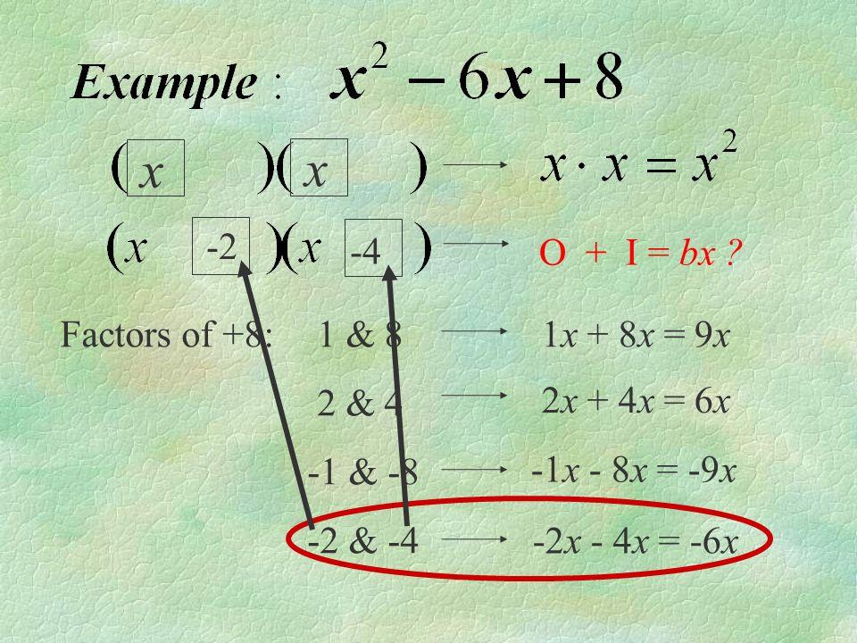 x x Factors of +8: 1 & 8 2 & 4 -1 & -8 -2 & -4 2x + 4x = 6x 1x + 8x = 9x O + I = bx .