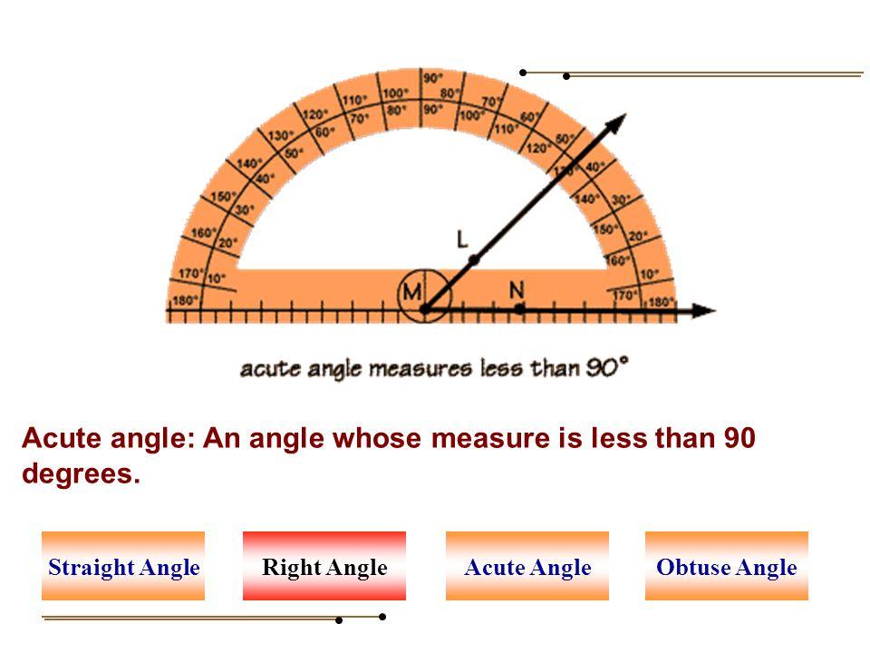 Acute angle: An angle whose measure is less than 90 degrees. Right AngleAcute AngleStraight AngleObtuse Angle