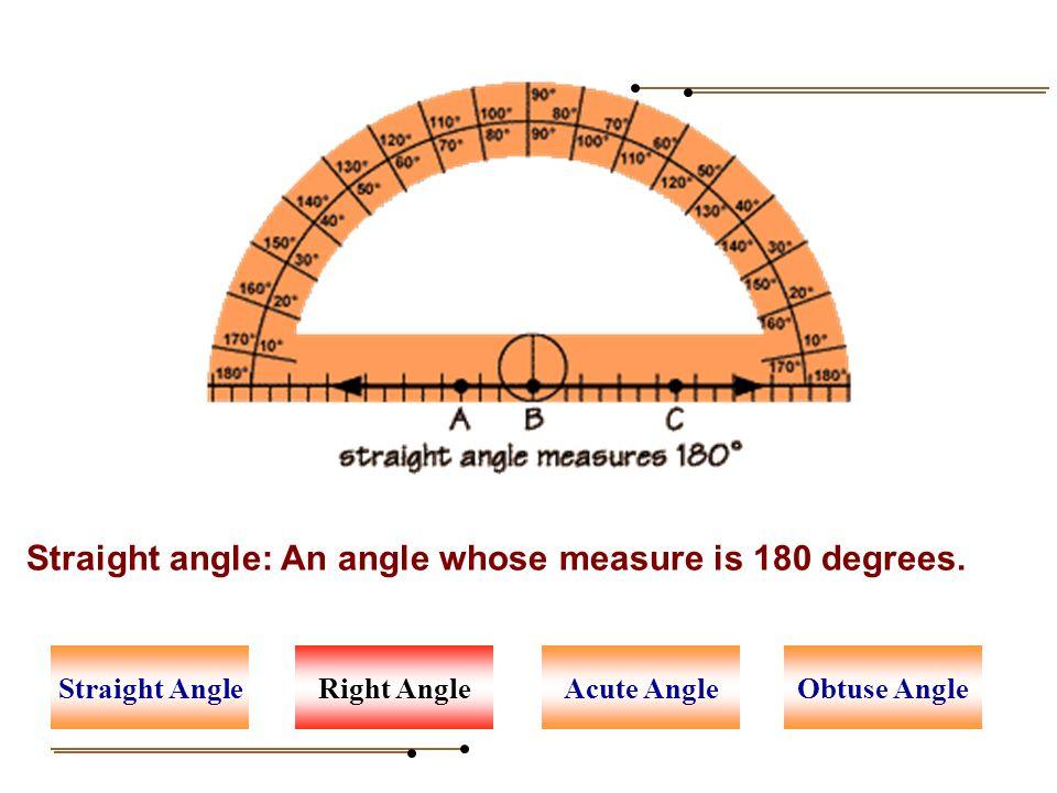 Straight angle: An angle whose measure is 180 degrees. Right AngleAcute AngleStraight AngleObtuse Angle