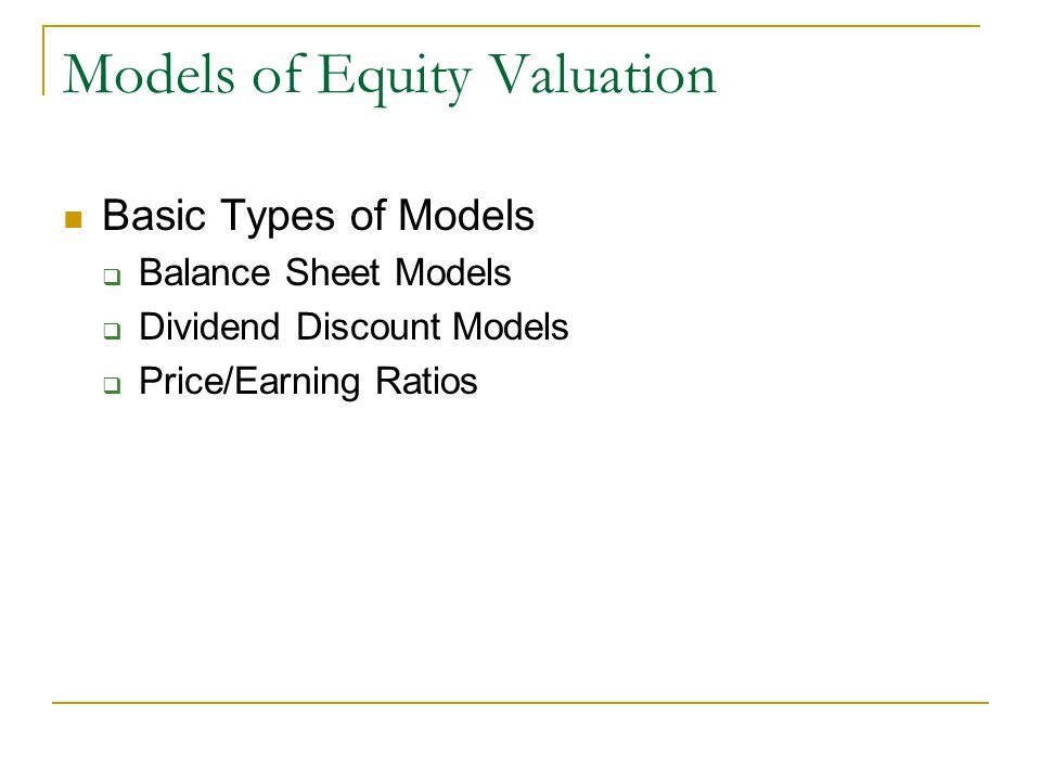 Models of Equity Valuation Basic Types of Models Balance Sheet Models Dividend Discount Models Price/Earning Ratios