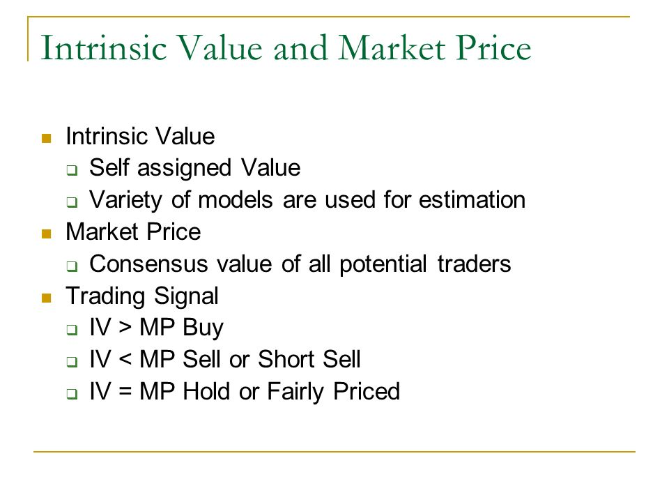 Intrinsic Value and Market Price Intrinsic Value Self assigned Value Variety of models are used for estimation Market Price Consensus value of all potential traders Trading Signal IV > MP Buy IV < MP Sell or Short Sell IV = MP Hold or Fairly Priced