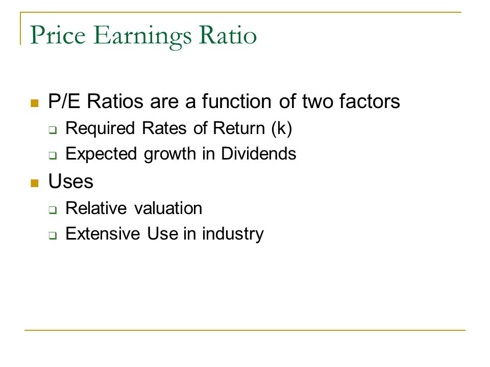 Price Earnings Ratio P/E Ratios are a function of two factors Required Rates of Return (k) Expected growth in Dividends Uses Relative valuation Extens