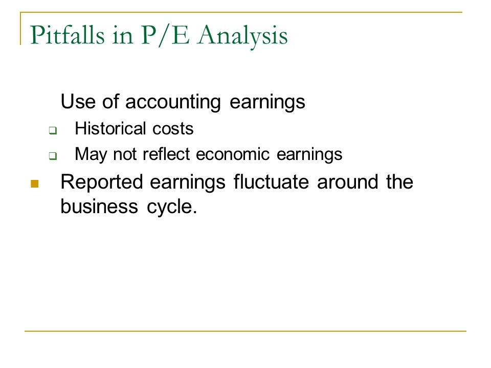 Pitfalls in P/E Analysis Use of accounting earnings Historical costs May not reflect economic earnings Reported earnings fluctuate around the business