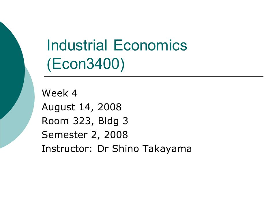 Industrial Economics (Econ3400) Week 4 August 14, 2008 Room 323, Bldg 3 Semester 2, 2008 Instructor: Dr Shino Takayama