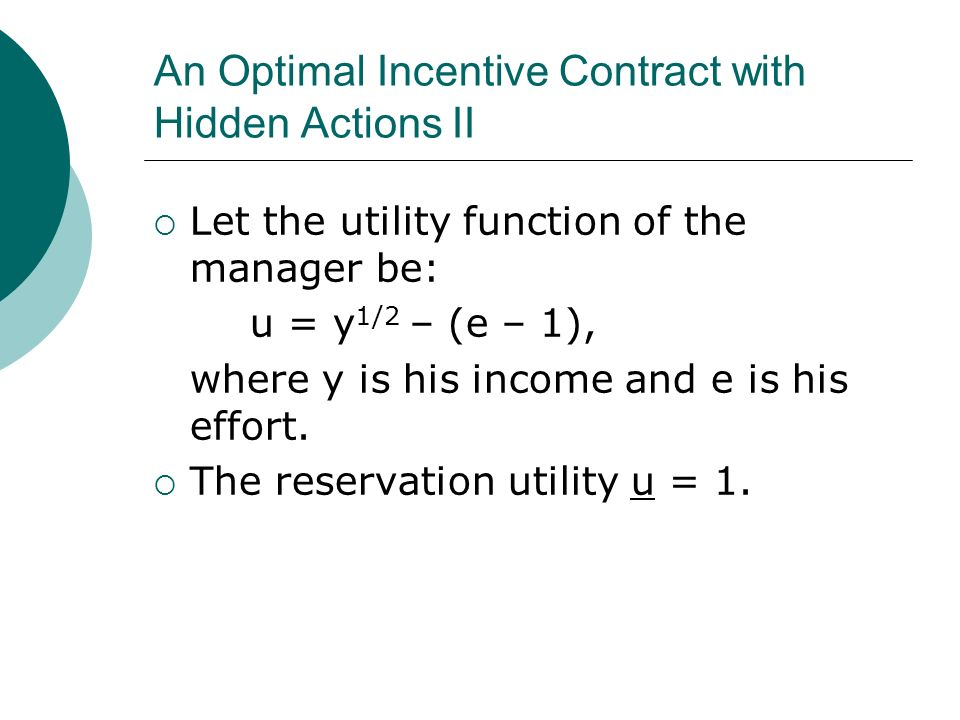 An Optimal Incentive Contract with Hidden Actions II Let the utility function of the manager be: u = y 1/2 – (e – 1), where y is his income and e is his effort.