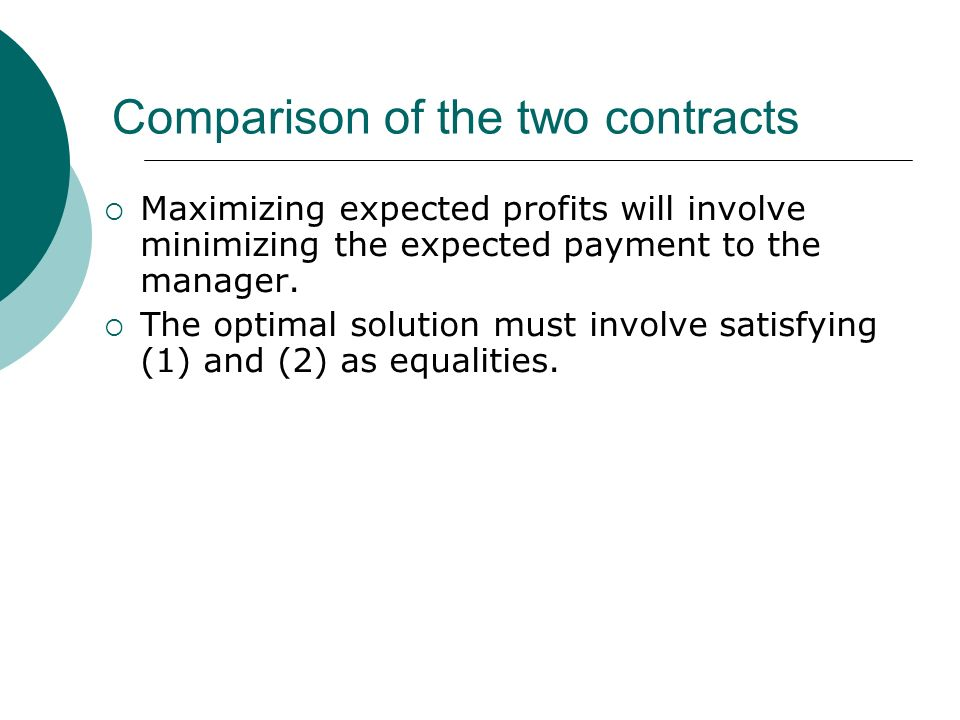 Comparison of the two contracts Maximizing expected profits will involve minimizing the expected payment to the manager.